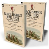 Black Hawk's War, 1832: The Campaign against the Sauk & Fox Indians—Autobiography of Ma-Ka-Tai-Me-She-Kia-Kiak, or Black Hawk dictated by Himself & Wakefield's History of the Black Hawk War by Frank Everett Stevens