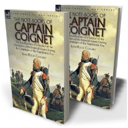 The Note-Books of Captain Coignet: the Recollections of a Soldier of the Grenadiers of the Imperial Guard During the Campaigns of the Napoleonic Era---Complete & Unabridged