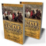 The Complete Female Warriors: a History of Outstanding Military Women Through the Ages