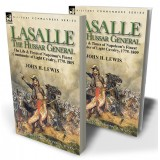 Lasalle—the Hussar General: the Life & Times of Napoleon's Finest Commander of Light Cavalry, 1775-1809
