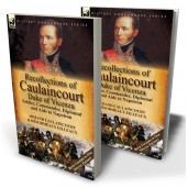 Recollections of Caulaincourt, Duke of Vicenza: Soldier, Commander, Diplomat and Aide to Napoleon—Both Volumes in One Special Edition