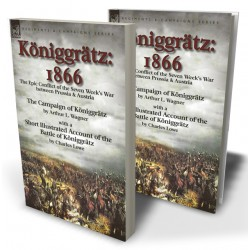 Königgrätz: 1866: the Epic Conflict of the Seven Week's War between Prussia & Austria—The Campaign of Königgrätz by Arthur L. Wagner with a Short Illustrated Account of the Battle of Königgrätz by Charles Lowe