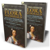 The Two Lives of Flora MacDonald: The Life of Flora Macdonald, and Her Adventures with Prince Charles by Alexander Macgregor & Flora Macdonald in America by J. P. Maclean with a Copy of the Declaration of Miss MacDonald Apple Cross Bay, July 12th 1746