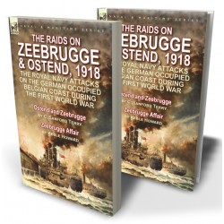 The Raids on Zeebrugge & Ostend 1918: The Royal Navy Attacks on the German Occupied Belgian Coast During the First World War—Ostend and Zeebrugge by C. Sanford Terry & Zeebrugge Affair by Keble Howard