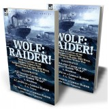 Wolf: Raider! Three Accounts of the Imperial German Navy Armed Commerce Raider, SMS Wolf, During the First World War
