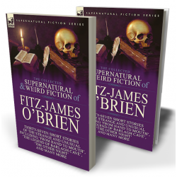 The Collected Supernatural and Weird Fiction of Fitz-James O'Brien: Thirty-Seven Short Stories of the Strange and Unusual Including 'From Hand to Mouth', 'The Legend of Barlagh Cave', 'The Other Night', and Eight Poems