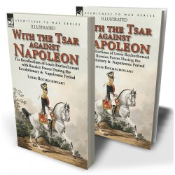 With the Tsar Against Napoleon: the Recollections of Louis Rochechouart with Russian Forces During the Revolutionary &  Napoleonic Period