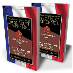 The Complete Escapades of The Scarlet Pimpernel—Volume 3: Lord Tony's Wife & The Triumph of the Scarlet Pimpernel