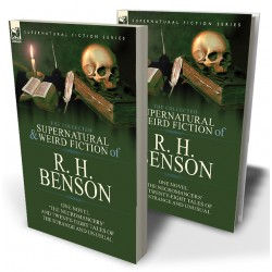 The Collected Supernatural and Weird Fiction of R. H. Benson: One Novel 'The Necromancers' and Twenty-Eight Tales of the Strange and Unusual