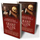 The Collected Supernatural and Weird Fiction of Grant Allen: Volume 1—One Novel 'Kalee's Shrine', and Nine Short Stories of the Strange and Unusual Including 'Our Scientific Observations on a Ghost', 'Pallinghurst Barrow' and others