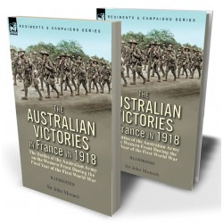 The Australian Victories in France in 1918: the Battles of the Australian Army on the Western Front During the Final Year of the First World War