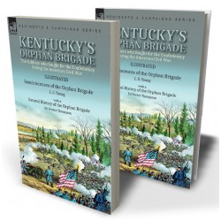 Kentucky's Orphan Brigade: the Soldiers who fought for the Confederacy During the American Civil War---Reminiscences of the Orphan Brigade by L. D. Young with a General History of the Orphan Brigade by Ed Porter Thompson